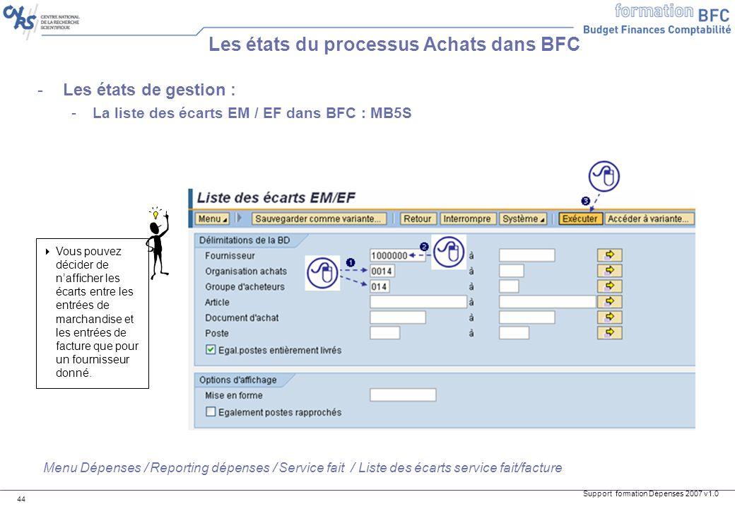 Support formation Dépenses 2007 v1.0 44 Les états du processus Achats dans BFC -Les états de gestion : -La liste des écarts EM / EF dans BFC : MB5S Vo