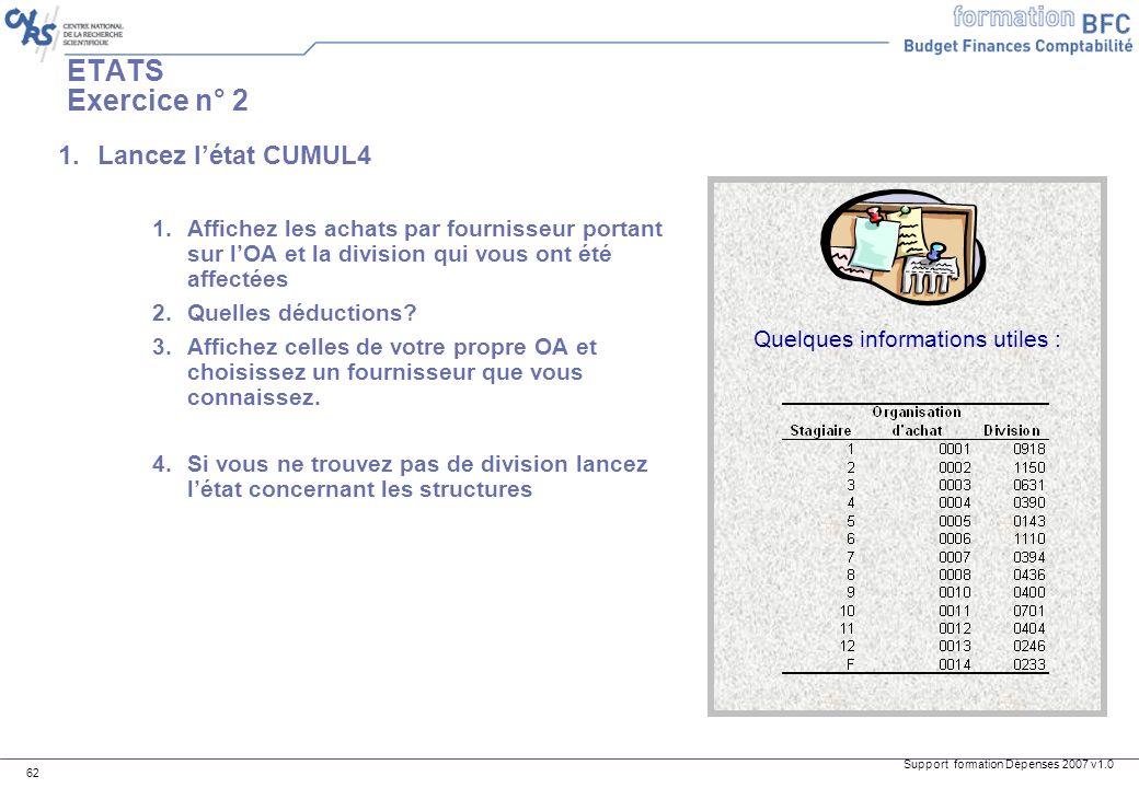Support formation Dépenses 2007 v1.0 62 ETATS Exercice n° 2 1.Lancez létat CUMUL4 1.Affichez les achats par fournisseur portant sur lOA et la division