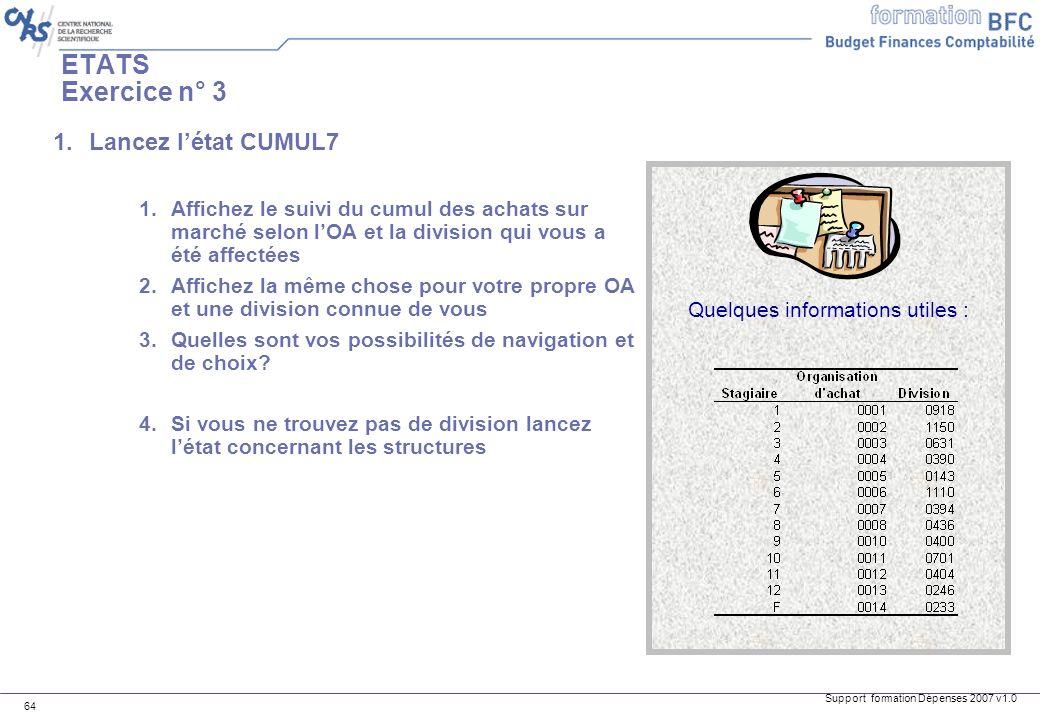 Support formation Dépenses 2007 v1.0 64 ETATS Exercice n° 3 1.Lancez létat CUMUL7 1.Affichez le suivi du cumul des achats sur marché selon lOA et la d