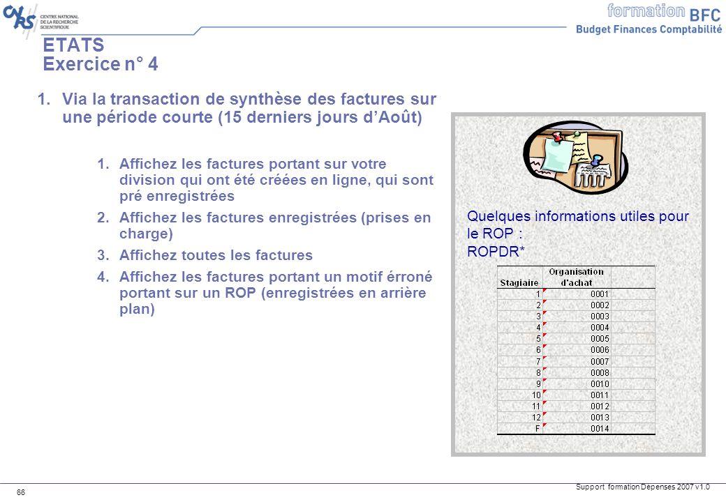 Support formation Dépenses 2007 v1.0 66 ETATS Exercice n° 4 1.Via la transaction de synthèse des factures sur une période courte (15 derniers jours dA
