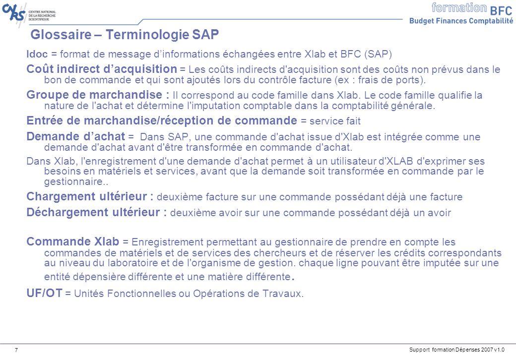 Support formation Dépenses 2007 v1.0 7 Glossaire – Terminologie SAP Idoc = format de message dinformations échangées entre Xlab et BFC (SAP) Coût indi