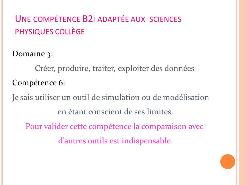 U NE COMPÉTENCE B2 I ADAPTÉE AUX SCIENCES PHYSIQUES COLLÈGE Domaine 3: Créer, produire, traiter, exploiter des données Compétence 6: Je sais utiliser
