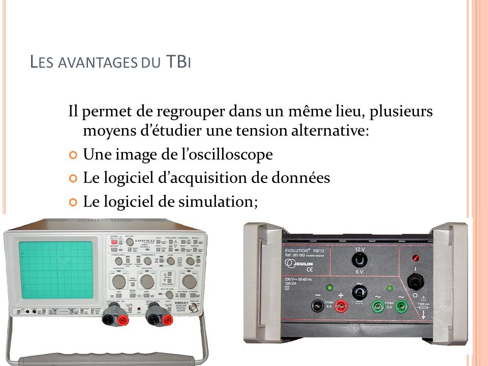 L ES AVANTAGES DU TB I Il permet de regrouper dans un même lieu, plusieurs moyens détudier une tension alternative: Une image de loscilloscope Le logi