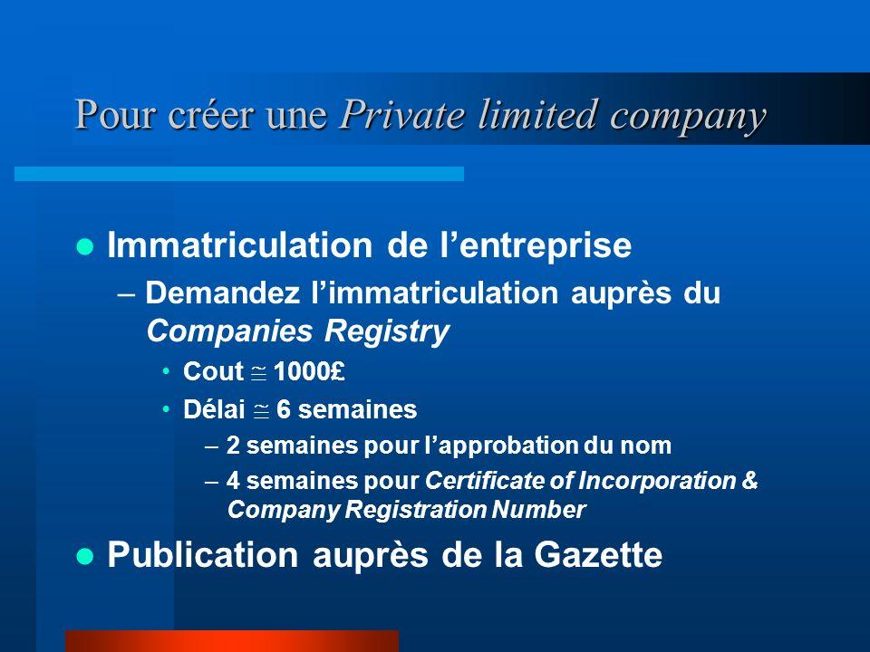 Pour créer une Private limited company Rédaction des statuts –Vérifiez la nomination de votre société auprès du Companies Registry –Faites rédiger et
