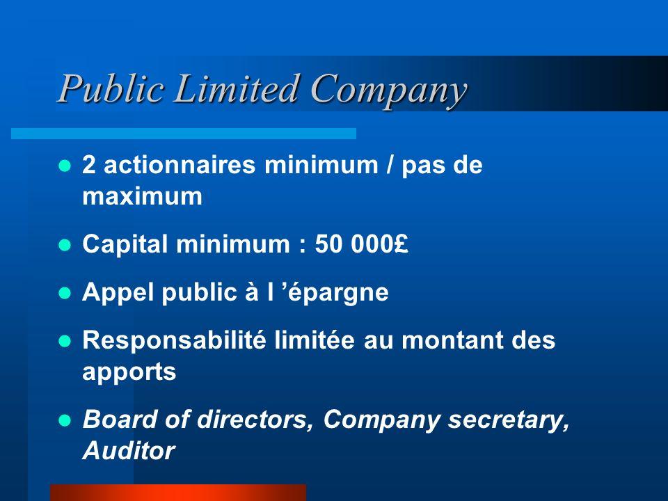 Public Limited Company 2 actionnaires minimum / pas de maximum Capital minimum : 50 000£ Appel public à l épargne Responsabilité limitée au montant des apports Board of directors, Company secretary, Auditor