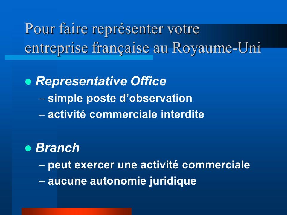 Pour faire représenter votre entreprise française au Royaume-Uni Representative Office –simple poste dobservation –activité commerciale interdite Branch –peut exercer une activité commerciale –aucune autonomie juridique