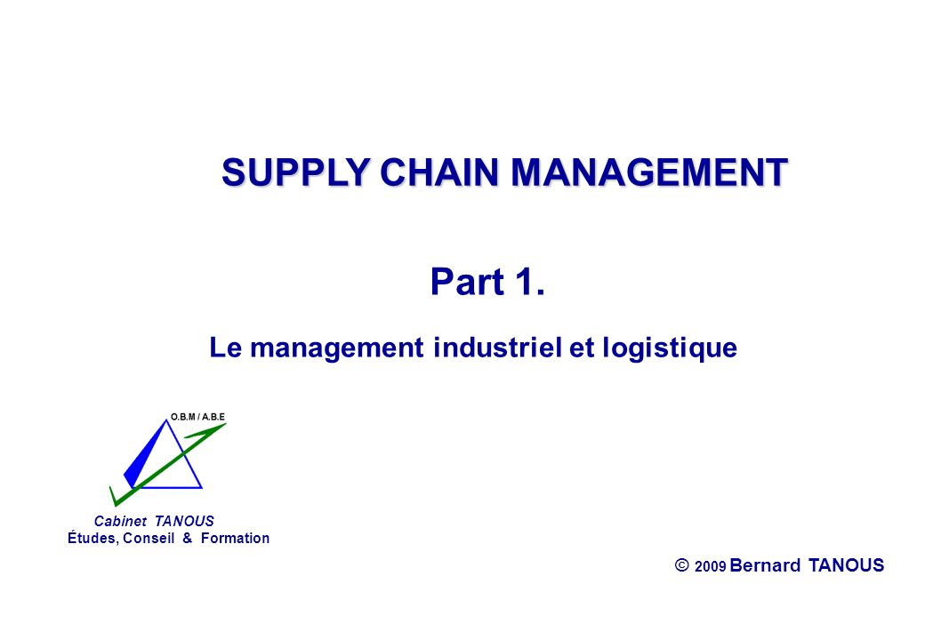 Supply Chain Management Cabinet TANOUS © 2009 Bernard TANOUS Sommaire Part 1.