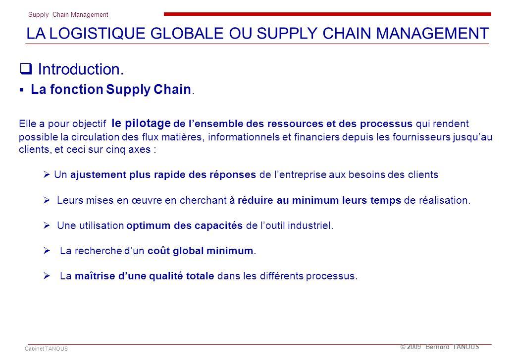 Supply Chain Management Cabinet TANOUS © 2009 Bernard TANOUS Introduction. La fonction Supply Chain. Elle a pour objectif le pilotage de lensemble des