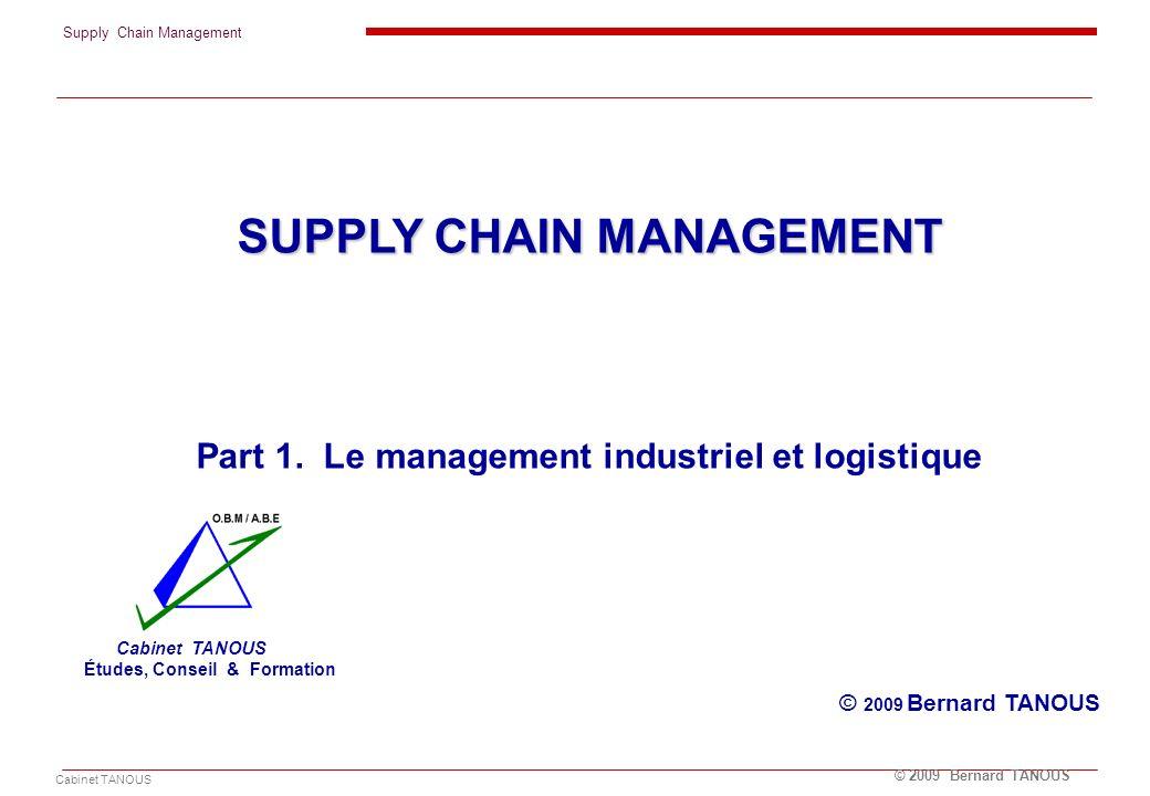 Supply Chain Management Cabinet TANOUS © 2009 Bernard TANOUS SUPPLY CHAIN MANAGEMENT Part 1. Le management industriel et logistique © 2009 Bernard TAN