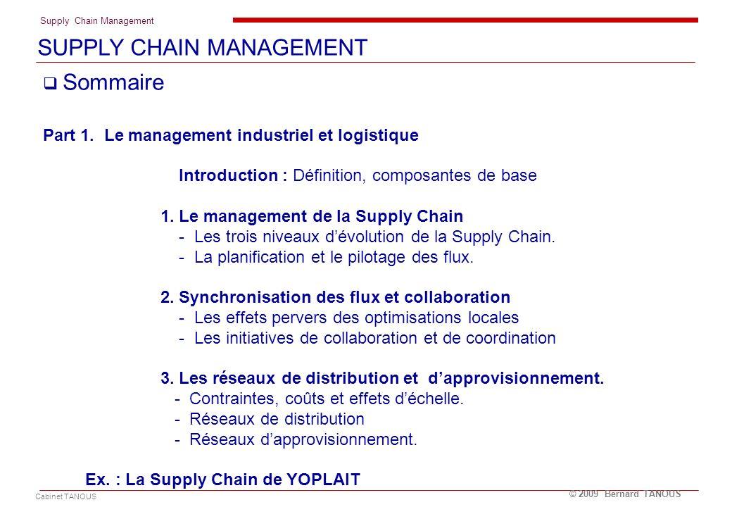 Supply Chain Management Cabinet TANOUS © 2009 Bernard TANOUS Sommaire Part 1. Le management industriel et logistique Introduction : Définition, compos