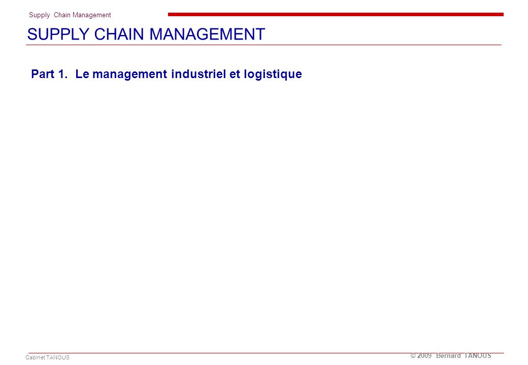 Supply Chain Management Cabinet TANOUS © 2009 Bernard TANOUS Introduction - La supply chain de la filière marée / 1 LA LOGISTIQUE GLOBALE OU SUPPLY CHAIN MANAGEMENT