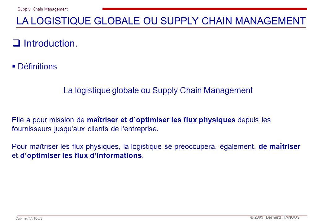 Supply Chain Management Cabinet TANOUS © 2009 Bernard TANOUS Introduction. Définitions La logistique globale ou Supply Chain Management Elle a pour mi
