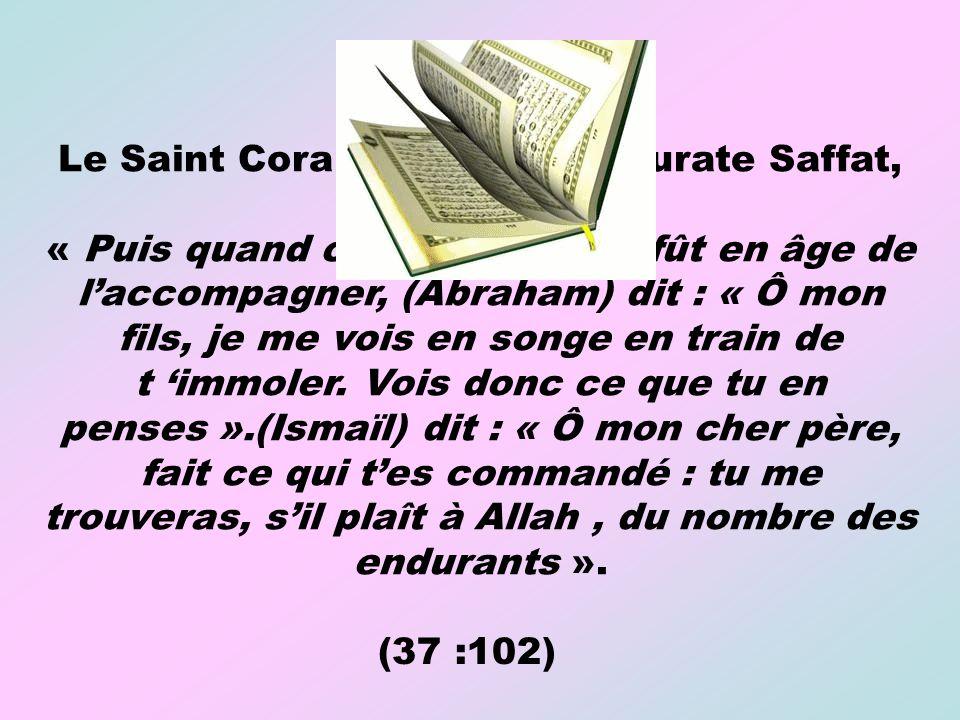 Le Saint Coran dit dans la Sourate Saffat, verset 102 : « Puis quand celui-ci (Ismaïl) fût en âge de laccompagner, (Abraham) dit : « Ô mon fils, je me