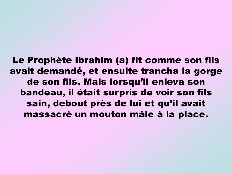 Le Prophète Ibrahim (a) fit comme son fils avait demandé, et ensuite trancha la gorge de son fils. Mais lorsquil enleva son bandeau, il était surpris