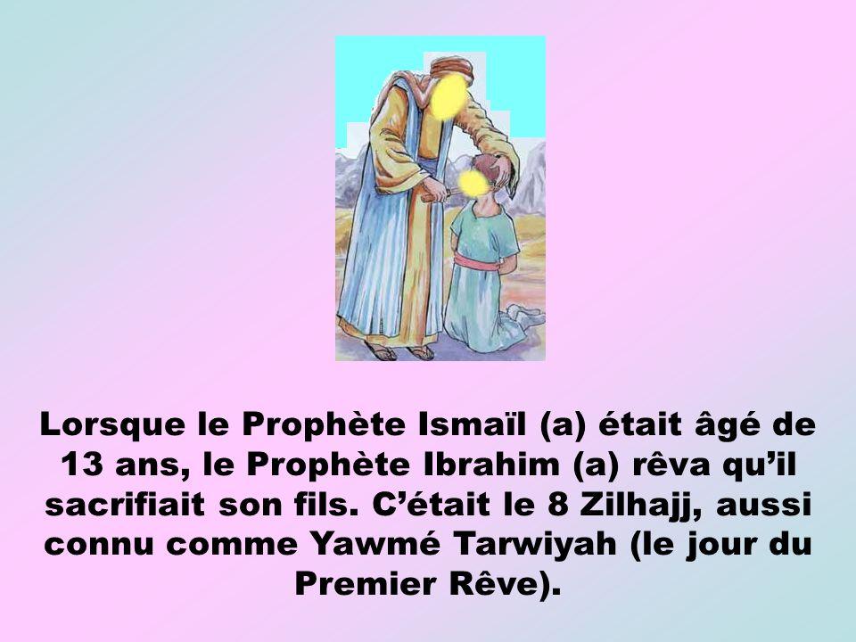 Lorsque le Prophète Ismaïl (a) était âgé de 13 ans, le Prophète Ibrahim (a) rêva quil sacrifiait son fils. Cétait le 8 Zilhajj, aussi connu comme Yawm
