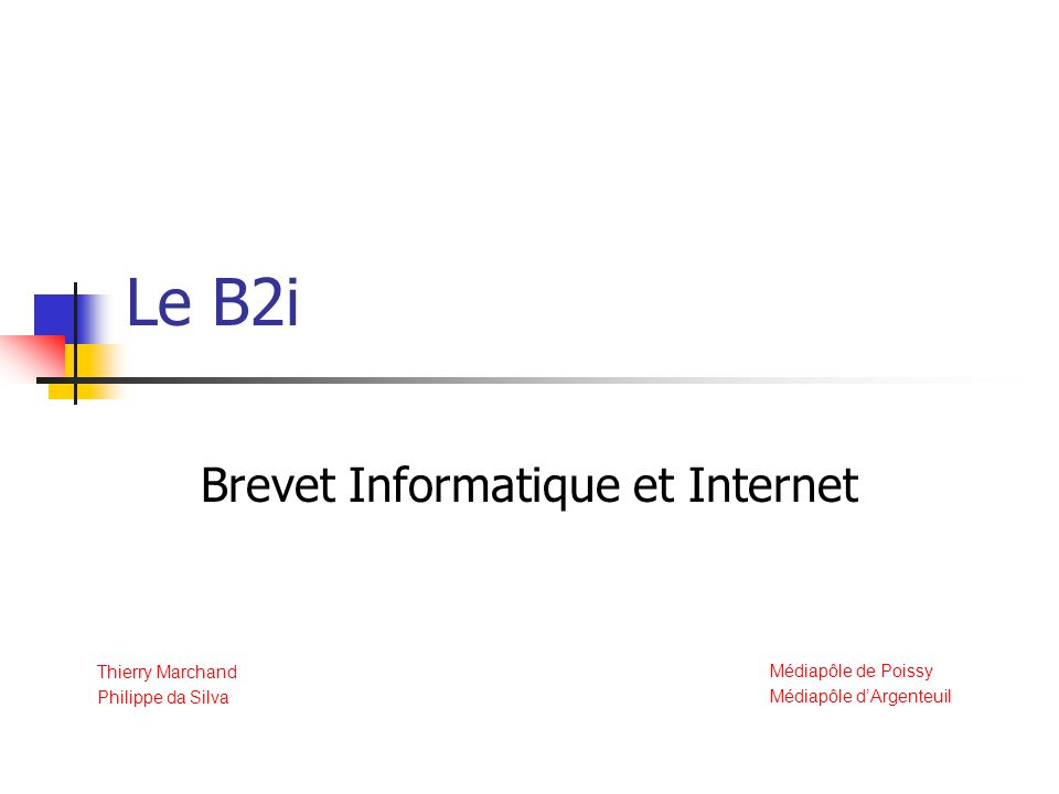 Le B2i Brevet Informatique et Internet Thierry Marchand Philippe da Silva Médiapôle de Poissy Médiapôle dArgenteuil
