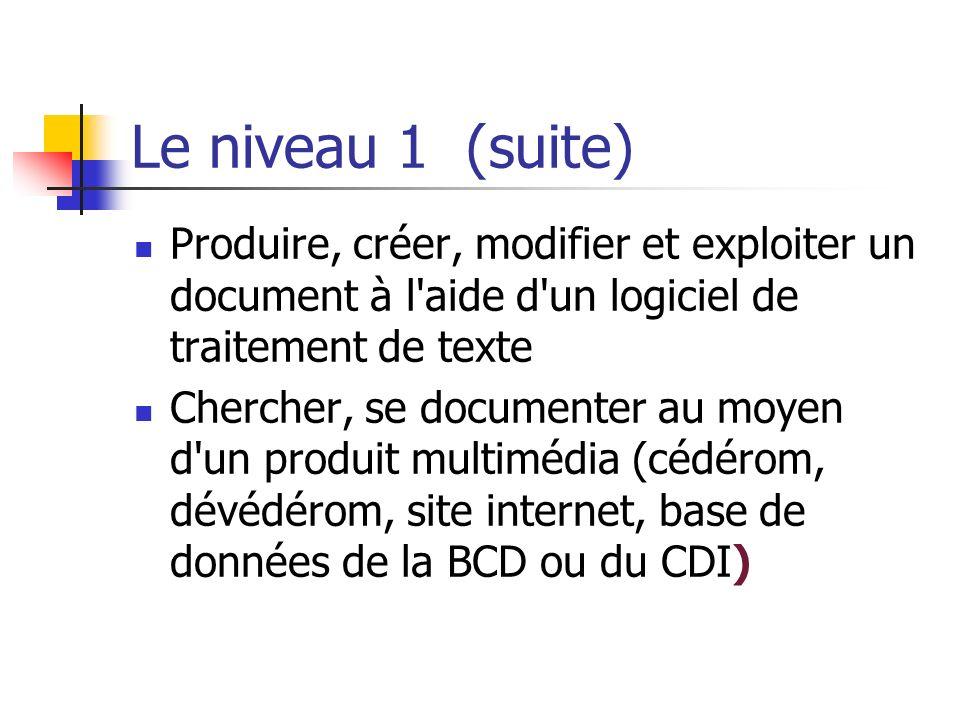 Le niveau 1 (suite) Produire, créer, modifier et exploiter un document à l'aide d'un logiciel de traitement de texte Chercher, se documenter au moyen