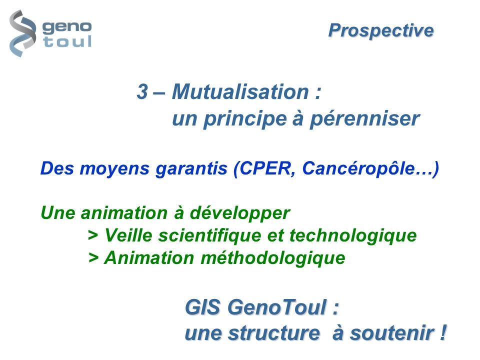 Prospective GIS GenoToul : une structure à soutenir ! Prospective 3 – Mutualisation : un principe à pérenniser Des moyens garantis (CPER, Cancéropôle…