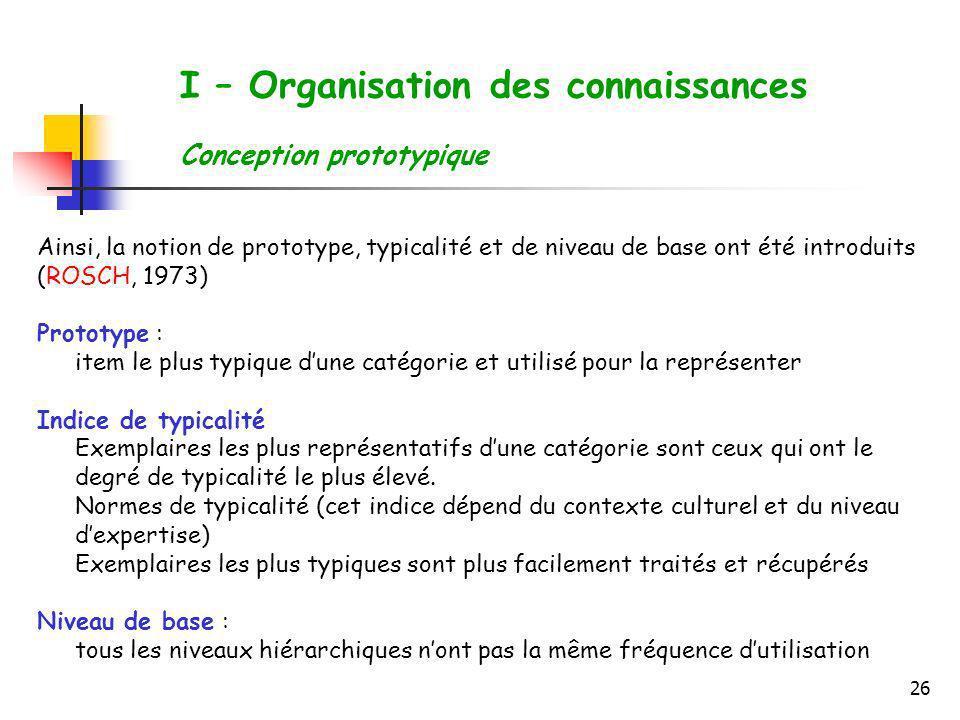 26 I – Organisation des connaissances Conception prototypique Ainsi, la notion de prototype, typicalité et de niveau de base ont été introduits (ROSCH