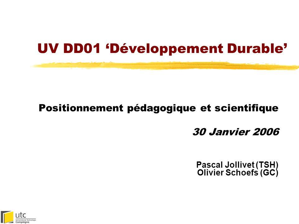 UV DD01 Développement Durable Positionnement pédagogique et scientifique 30 Janvier 2006 Pascal Jollivet (TSH) Olivier Schoefs (GC)