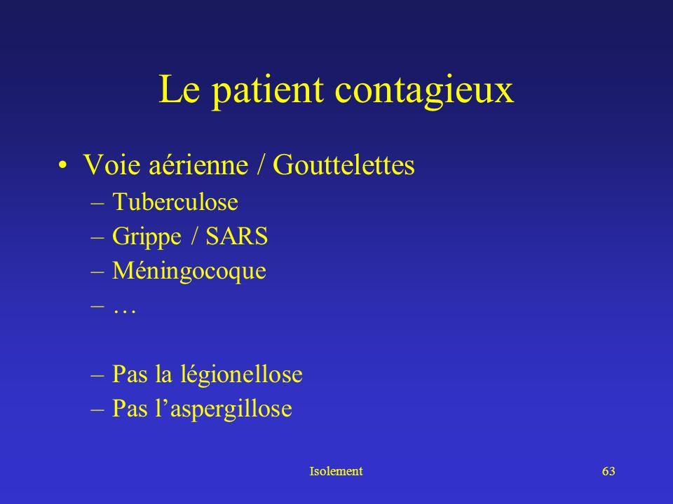 Isolement62 Qui isoler, pour « nous » protéger ? Le patient contagieux : –Par voie aérienne –Par voie fécale –... Le patient porteur dune infection à