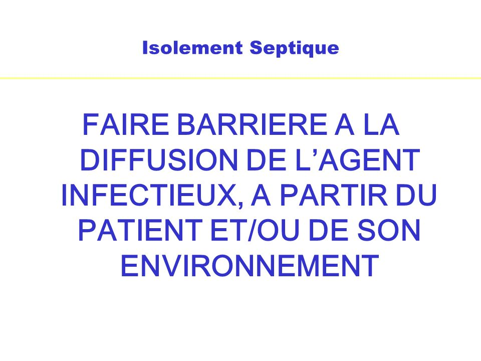 Isolement Septique FAIRE BARRIERE A LA DIFFUSION DE LAGENT INFECTIEUX, A PARTIR DU PATIENT ET/OU DE SON ENVIRONNEMENT