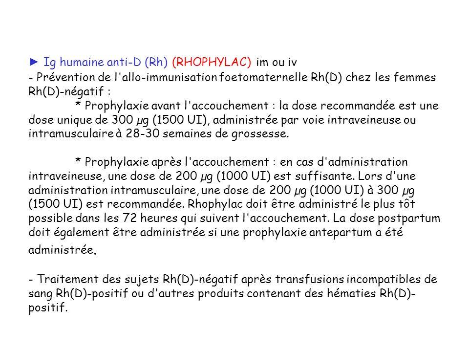Ig humaine anti-D (Rh) (RHOPHYLAC) im ou iv - Prévention de l'allo-immunisation foetomaternelle Rh(D) chez les femmes Rh(D)-négatif : * Prophylaxie av