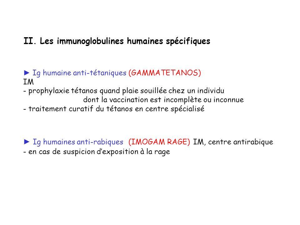 II. Les immunoglobulines humaines spécifiques Ig humaine anti-tétaniques (GAMMATETANOS) IM - prophylaxie tétanos quand plaie souillée chez un individu