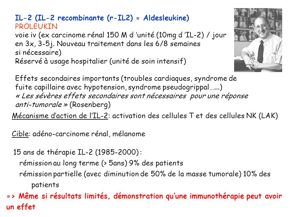 IL-2 (IL-2 recombinante (r-IL2) = Aldesleukine) PROLEUKIN voie iv (ex carcinome rénal 150 M d unité (10mg d IL-2) / jour en 3x, 3-5j. Nouveau traiteme