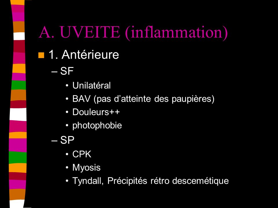 A. UVEITE (inflammation) 1. Antérieure –SF Unilatéral BAV (pas datteinte des paupières) Douleurs++ photophobie –SP CPK Myosis Tyndall, Précipités rétr