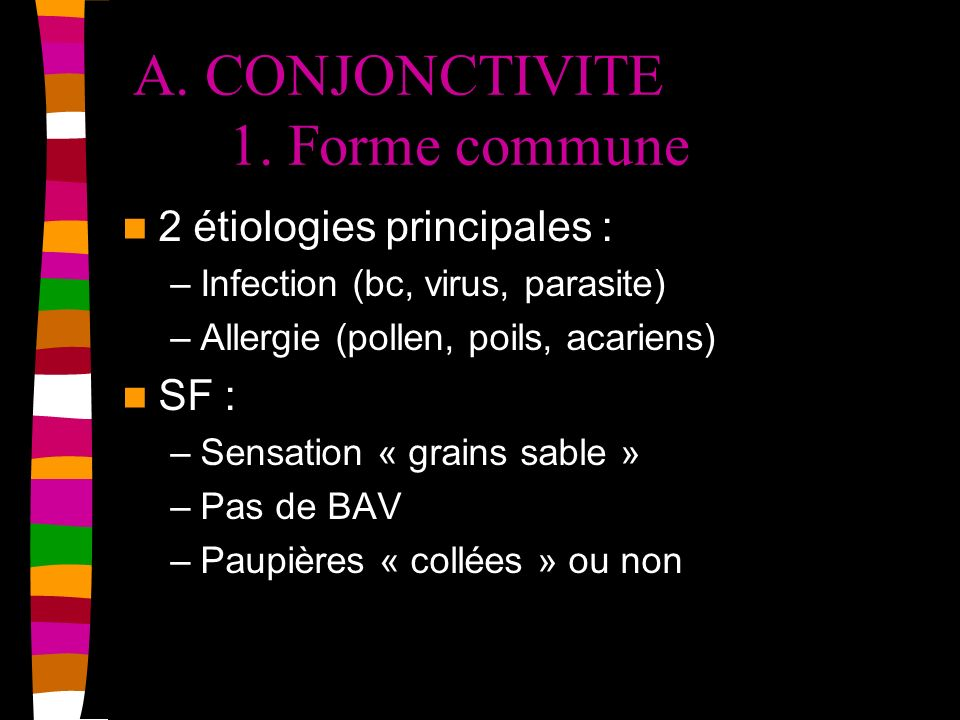 A. CONJONCTIVITE 1. Forme commune 2 étiologies principales : –Infection (bc, virus, parasite) –Allergie (pollen, poils, acariens) SF : –Sensation « gr