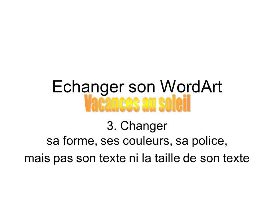 Echanger son WordArt 3. Changer sa forme, ses couleurs, sa police, mais pas son texte ni la taille de son texte