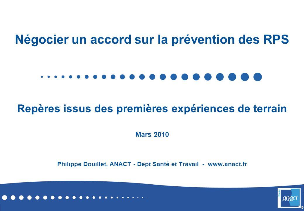 © Négocier un accord sur la prévention des RPS Repères issus des premières expériences de terrain Mars 2010 Philippe Douillet, ANACT - Dept Santé et T