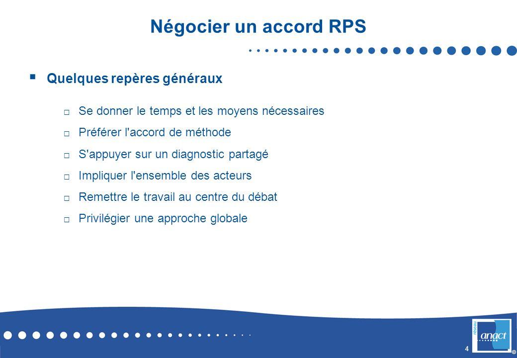 4 © Négocier un accord RPS Quelques repères généraux Se donner le temps et les moyens nécessaires Préférer l'accord de méthode S'appuyer sur un diagno