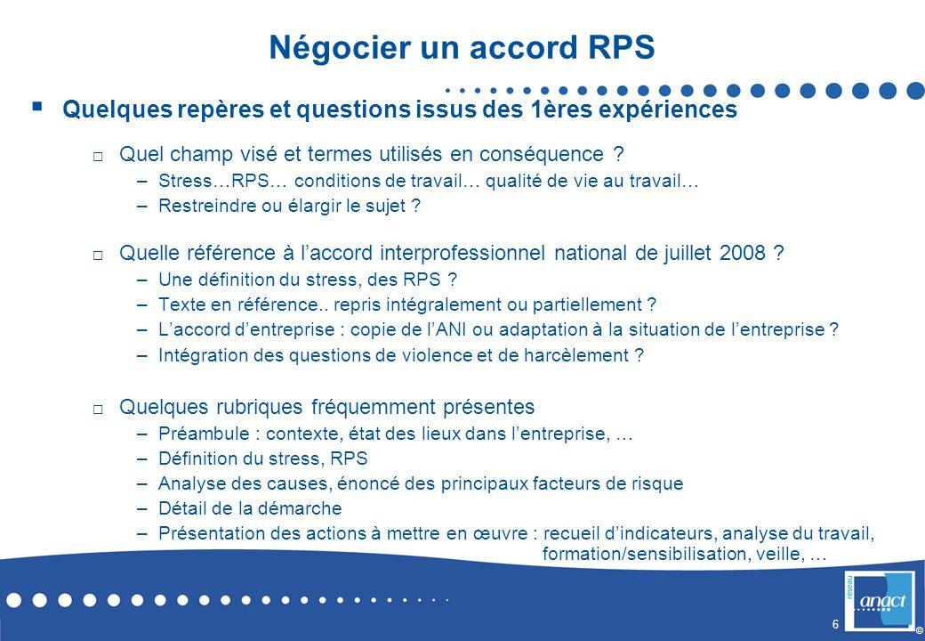 6 © Négocier un accord RPS Quelques repères et questions issus des 1ères expériences Quel champ visé et termes utilisés en conséquence ? –Stress…RPS…