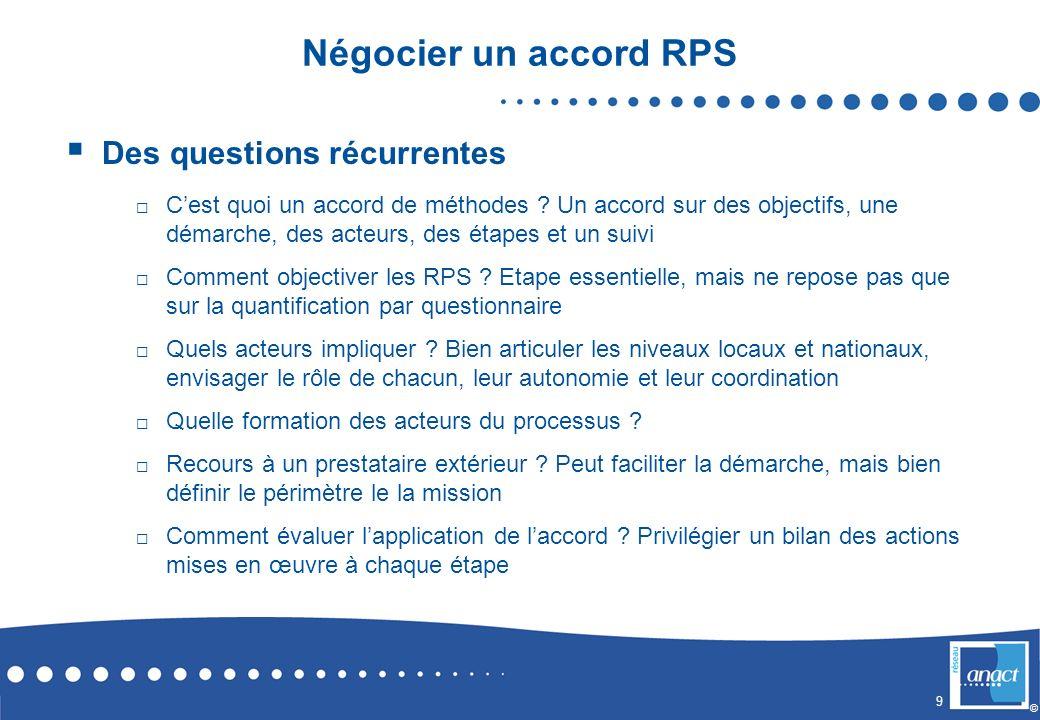9 © Négocier un accord RPS Des questions récurrentes Cest quoi un accord de méthodes ? Un accord sur des objectifs, une démarche, des acteurs, des éta