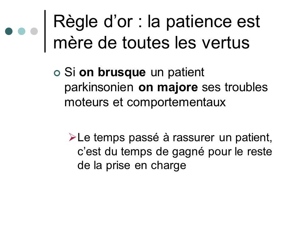 Règle dor : la patience est mère de toutes les vertus Si on brusque un patient parkinsonien on majore ses troubles moteurs et comportementaux Le temps