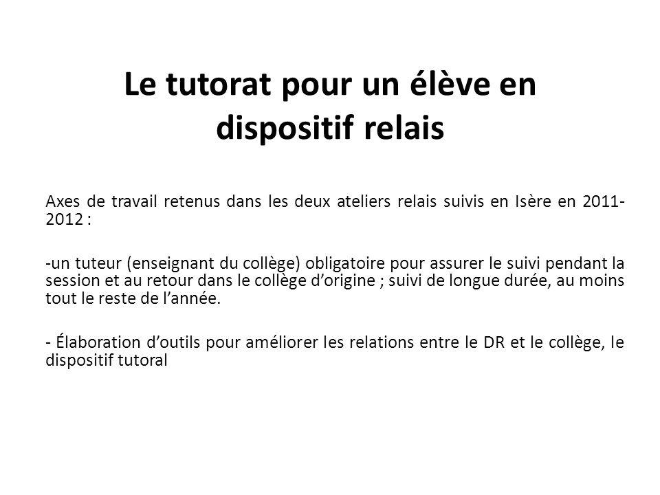Le tutorat pour un élève en dispositif relais Axes de travail retenus dans les deux ateliers relais suivis en Isère en 2011- 2012 : -un tuteur (enseig