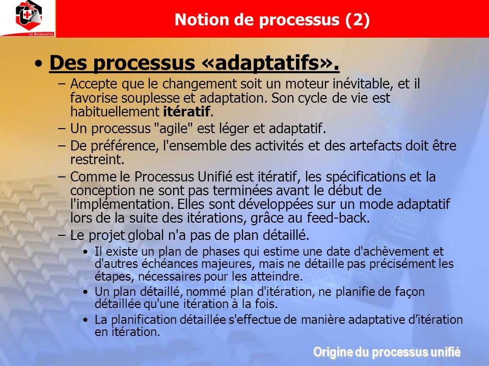 Notion de processus (2) Des processus «adaptatifs». –Accepte que le changement soit un moteur inévitable, et il favorise souplesse et adaptation. Son