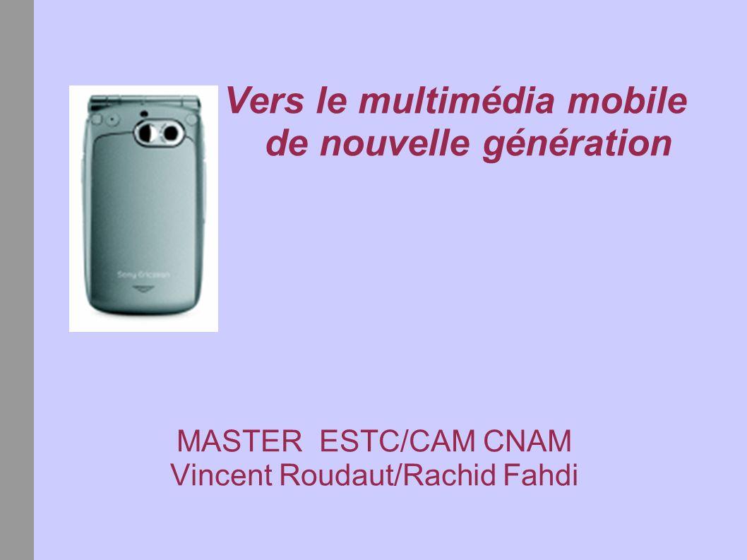 Vers le multimédia mobile de nouvelle génération MASTER ESTC/CAM CNAM Vincent Roudaut/Rachid Fahdi