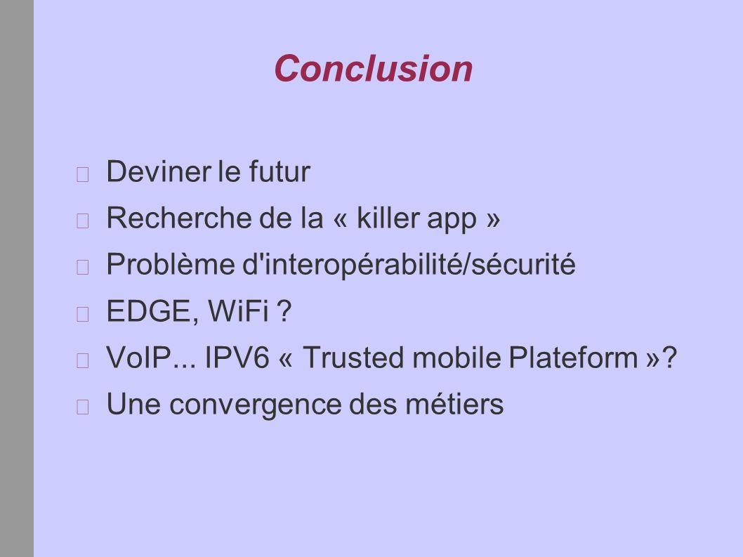 Conclusion Deviner le futur Recherche de la « killer app » Problème d interopérabilité/sécurité EDGE, WiFi .