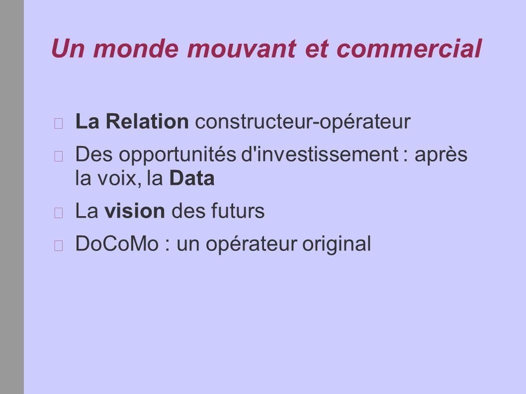 Un monde mouvant et commercial La Relation constructeur-opérateur Des opportunités d investissement : après la voix, la Data La vision des futurs DoCoMo : un opérateur original