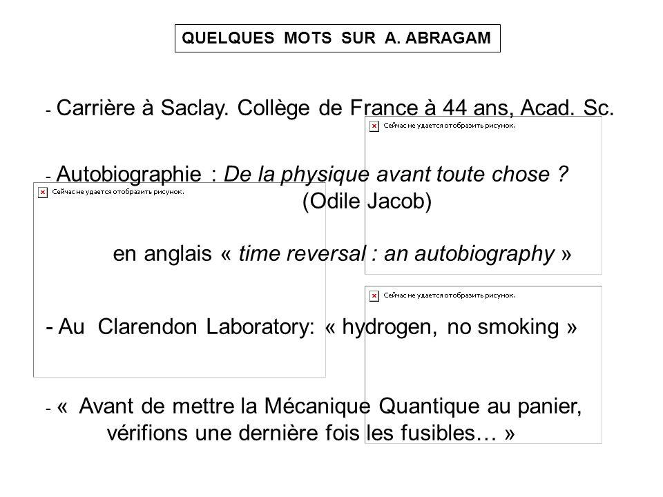 QUELQUES MOTS SUR A. ABRAGAM - Carrière à Saclay. Collège de France à 44 ans, Acad. Sc. - Autobiographie : De la physique avant toute chose ? (Odile J