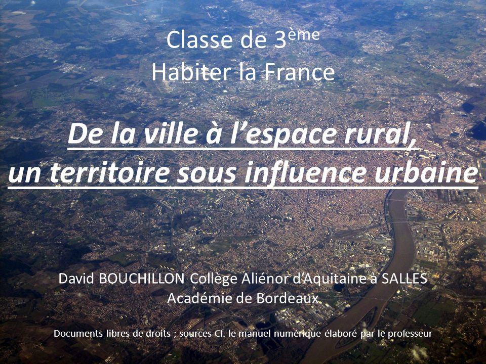 Classe de 3 ème Habiter la France De la ville à lespace rural, un territoire sous influence urbaine David BOUCHILLON Collège Aliénor dAquitaine à SALL