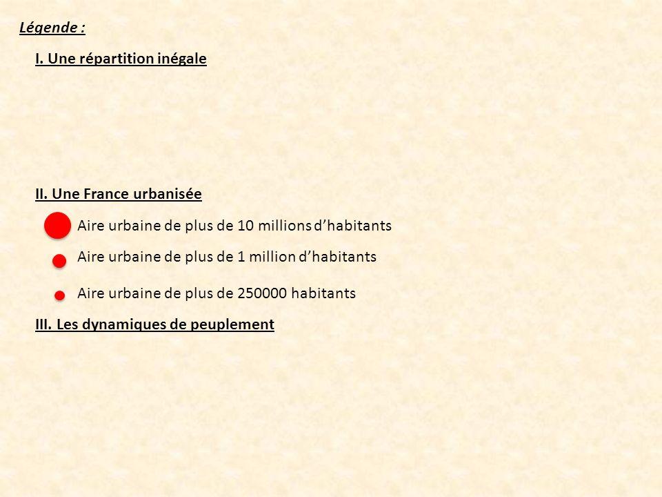Légende : I. Une répartition inégale II. Une France urbanisée III. Les dynamiques de peuplement Aire urbaine de plus de 10 millions dhabitants Aire ur
