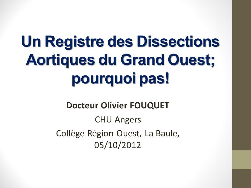 Un Registre des Dissections Aortiques du Grand Ouest; pourquoi pas! Docteur Olivier FOUQUET CHU Angers Collège Région Ouest, La Baule, 05/10/2012