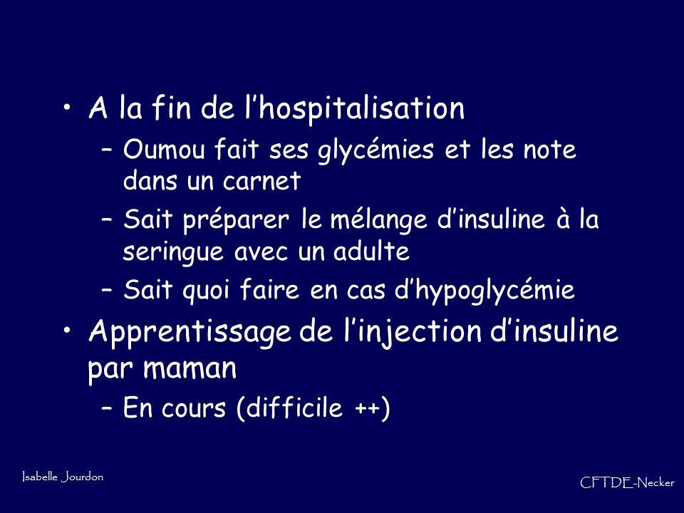 Isabelle Jourdon CFTDE-Necker A la fin de lhospitalisation –Oumou fait ses glycémies et les note dans un carnet –Sait préparer le mélange dinsuline à