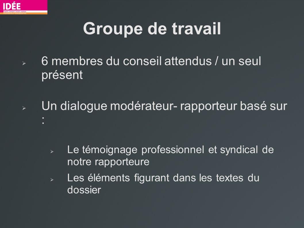 Groupe de travail 6 membres du conseil attendus / un seul présent Un dialogue modérateur- rapporteur basé sur : Le témoignage professionnel et syndica