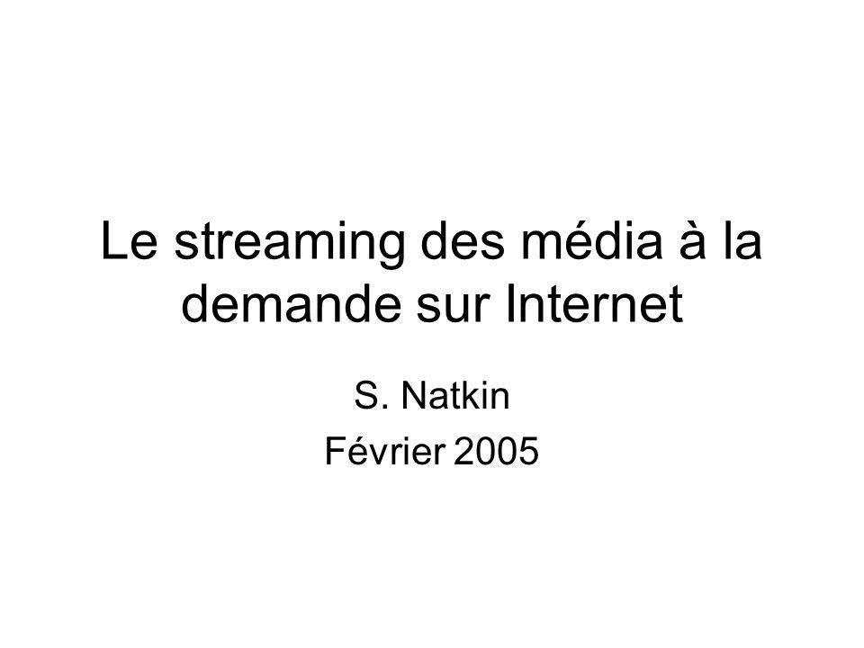 Le streaming des média à la demande sur Internet S. Natkin Février 2005