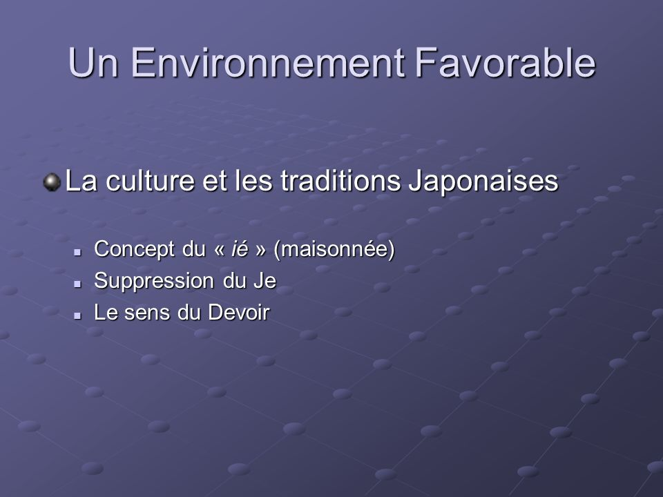 Un Environnement Favorable La culture et les traditions Japonaises Concept du « ié » (maisonnée) Concept du « ié » (maisonnée) Suppression du Je Suppression du Je Le sens du Devoir Le sens du Devoir